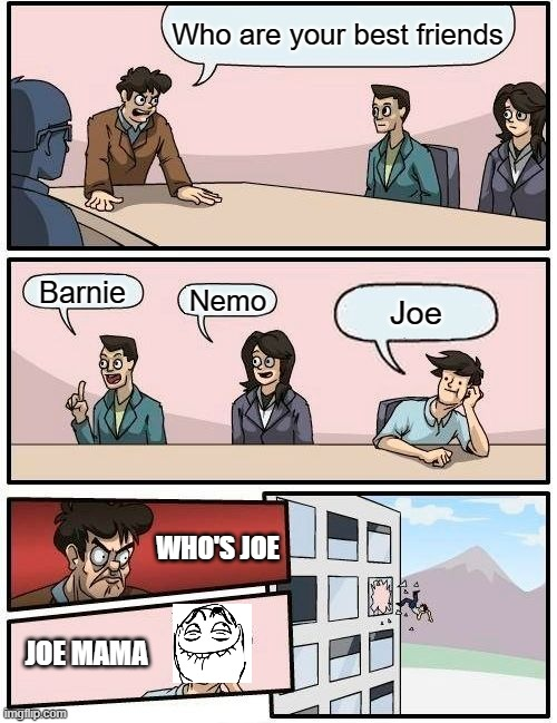 Boardroom Meeting Suggestion |  Who are your best friends; Barnie; Nemo; Joe; WHO'S JOE; JOE MAMA | image tagged in memes,boardroom meeting suggestion | made w/ Imgflip meme maker