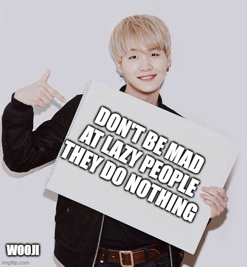 lazy |  DON'T BE MAD AT LAZY PEOPLE THEY DO NOTHING; WOOJI | image tagged in lazy | made w/ Imgflip meme maker