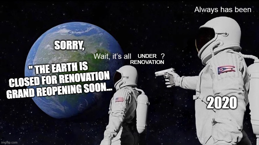 "Wait, its all |  SORRY, UNDER RENOVATION; "" THE EARTH IS CLOSED FOR RENOVATION GRAND REOPENING SOON... 2020 