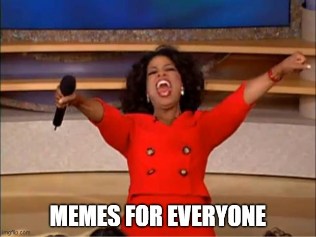 Oprah You Get A |  MEMES FOR EVERYONE | image tagged in memes,oprah you get a | made w/ Imgflip meme maker