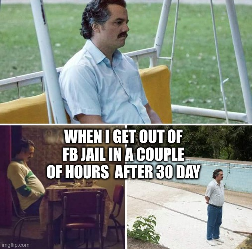 Frrrrrrrrrreeeeeeeeeeeeeddddddddoooooooommmmmmmm!!!!! |  WHEN I GET OUT OF FB JAIL IN A COUPLE OF HOURS  AFTER 30 DAY | image tagged in memes,sad pablo escobar | made w/ Imgflip meme maker