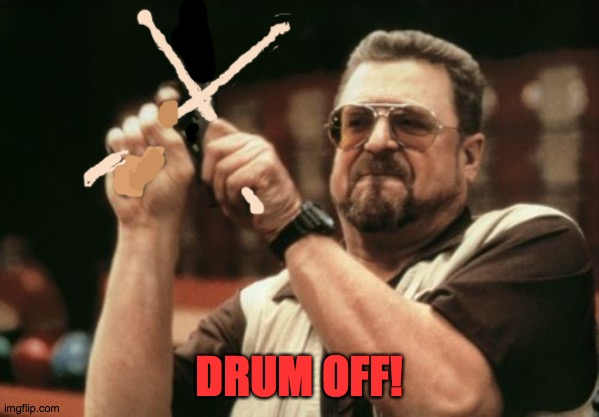 Drum off |  DRUM OFF! | image tagged in memes,am i the only one around here | made w/ Imgflip meme maker