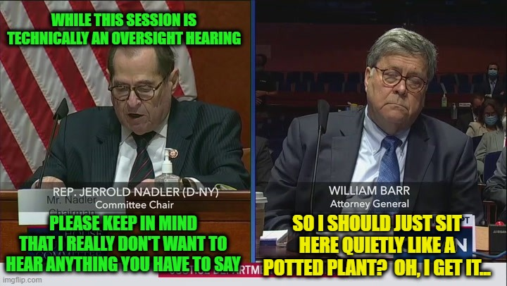 The Unhearing |  WHILE THIS SESSION IS TECHNICALLY AN OVERSIGHT HEARING; PLEASE KEEP IN MIND THAT I REALLY DON'T WANT TO HEAR ANYTHING YOU HAVE TO SAY; SO I SHOULD JUST SIT HERE QUIETLY LIKE A POTTED PLANT?  OH, I GET IT... | image tagged in jerrold nadler,william barr,house judiciary committee,congress | made w/ Imgflip meme maker