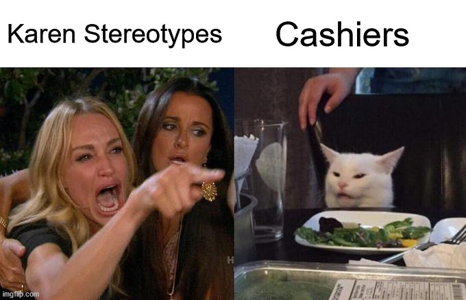 Another Day Of Work |  Karen Stereotypes; Cashiers | image tagged in memes,woman yelling at cat | made w/ Imgflip meme maker