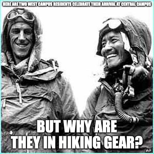 Everest |  HERE ARE TWO WEST CAMPUS RESIDENTS CELEBRATE THEIR ARRIVAL AT CENTRAL CAMPUS; BUT WHY ARE THEY IN HIKING GEAR? | image tagged in cornell university,college,memes | made w/ Imgflip meme maker