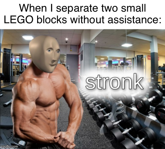 Have you ever experienced it? |  When I separate two small LEGO blocks without assistance: | image tagged in stronks | made w/ Imgflip meme maker