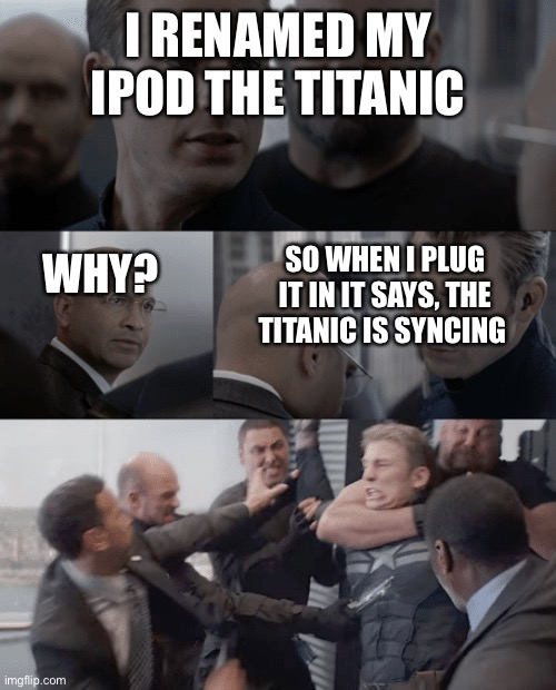 Oh boy....... |  I RENAMED MY IPOD THE TITANIC; SO WHEN I PLUG IT IN IT SAYS, THE TITANIC IS SYNCING; WHY? | image tagged in captain america elevator | made w/ Imgflip meme maker