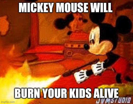 Mickey mouse will burn your kids alive |  MICKEY MOUSE WILL; BURN YOUR KIDS ALIVE | image tagged in disney,flamethrower,mickey mouse | made w/ Imgflip meme maker