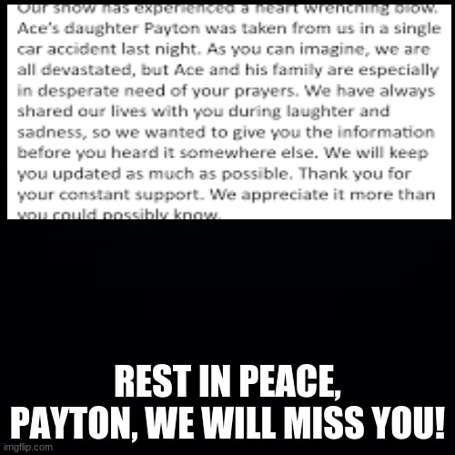 Payton, daughter of Ace from Ace & TJ was killed in a car accident last night, so PLZZZ keep Ace and his family in your prayers! |  REST IN PEACE, PAYTON, WE WILL MISS YOU! | image tagged in ace and tj,payton,car wreck,pray for aces family,we love you ace,rest in peace | made w/ Imgflip meme maker