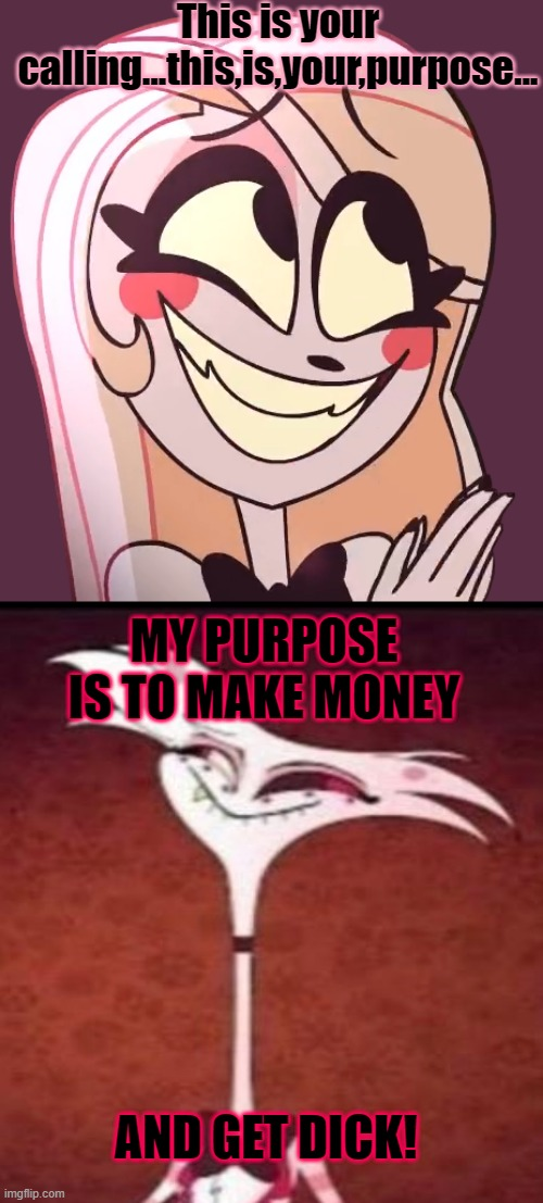 It's his purpose |  This is your calling...this,is,your,purpose... MY PURPOSE IS TO MAKE MONEY; AND GET DICK! | image tagged in hazbin hotel,angel dust,vivziepop | made w/ Imgflip meme maker