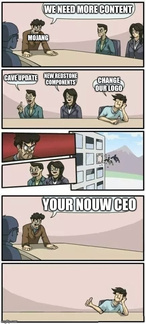 Boardroom Meeting Suggestion 2 |  WE NEED MORE CONTENT; MOJANG; CAVE UPDATE; NEW REDSTONE COMPONENTS; CHANGE OUR LOGO; YOUR NOUW CEO | image tagged in boardroom meeting suggestion 2 | made w/ Imgflip meme maker