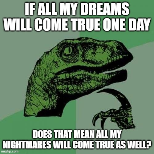 Philosoraptor Meme |  IF ALL MY DREAMS WILL COME TRUE ONE DAY; DOES THAT MEAN ALL MY NIGHTMARES WILL COME TRUE AS WELL? | image tagged in memes,philosoraptor | made w/ Imgflip meme maker