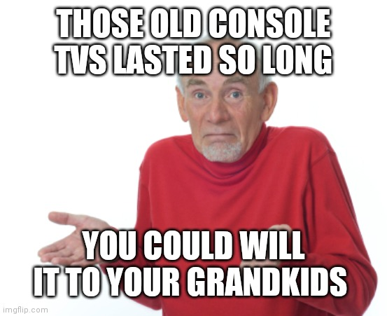 Guess I'll die  | THOSE OLD CONSOLE TVS LASTED SO LONG YOU COULD WILL IT TO YOUR GRANDKIDS | image tagged in guess i'll die | made w/ Imgflip meme maker