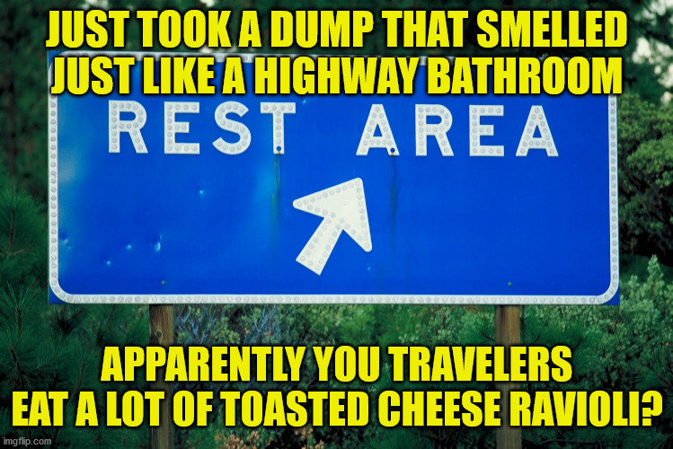 I'm feeling canneloni right now |  JUST TOOK A DUMP THAT SMELLED JUST LIKE A HIGHWAY BATHROOM; APPARENTLY YOU TRAVELERS EAT A LOT OF TOASTED CHEESE RAVIOLI? | image tagged in rest stop,bathroom,smelly,ravioli,funny,memes | made w/ Imgflip meme maker