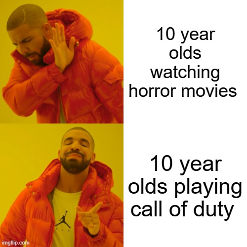10 y/olds |  10 year olds watching horror movies; 10 year olds playing call of duty | image tagged in memes,drake hotline bling | made w/ Imgflip meme maker