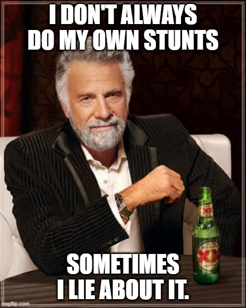 The Most Interesting Man In The World |  I DON'T ALWAYS DO MY OWN STUNTS; SOMETIMES I LIE ABOUT IT. | image tagged in memes,the most interesting man in the world | made w/ Imgflip meme maker