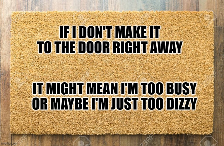 Door Mat |  IF I DON'T MAKE IT TO THE DOOR RIGHT AWAY; IT MIGHT MEAN I'M TOO BUSY OR MAYBE I'M JUST TOO DIZZY | image tagged in floor mat,door mat,too busy,too dizzy,too high | made w/ Imgflip meme maker