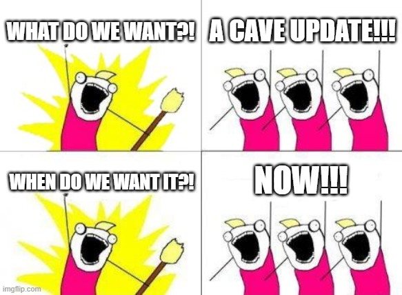 What Do We Want Meme |  WHAT DO WE WANT?! A CAVE UPDATE!!! NOW!!! WHEN DO WE WANT IT?! | image tagged in memes,what do we want | made w/ Imgflip meme maker