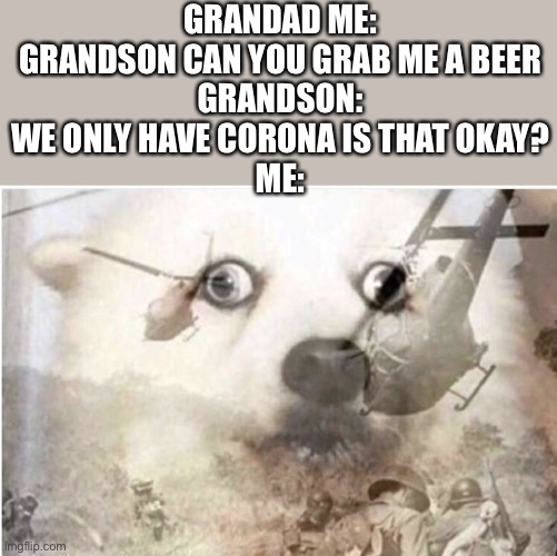 vietnam dog |  GRANDAD ME: GRANDSON CAN YOU GRAB ME A BEER GRANDSON: WE ONLY HAVE CORONA IS THAT OKAY? ME: | image tagged in vietnam dog,memes,vietnam,2020,coronavirus,covid-19 | made w/ Imgflip meme maker
