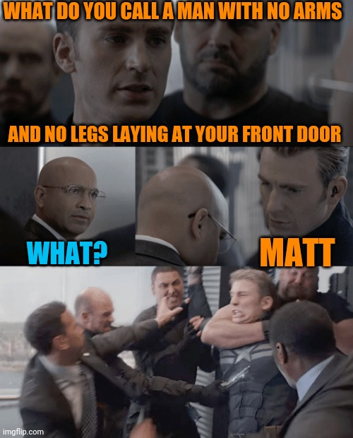 Let the games begin |  WHAT DO YOU CALL A MAN WITH NO ARMS; AND NO LEGS LAYING AT YOUR FRONT DOOR; MATT; WHAT? | image tagged in captain america elevator,man with no arms no legs joke | made w/ Imgflip meme maker