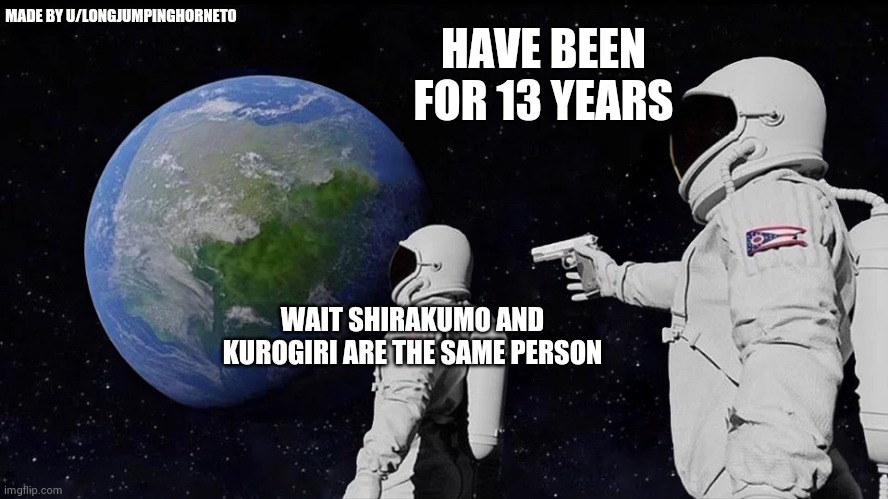 Always Has Been |  MADE BY U/LONGJUMPINGHORNET0; HAVE BEEN FOR 13 YEARS; WAIT SHIRAKUMO AND KUROGIRI ARE THE SAME PERSON | image tagged in always has been,mha | made w/ Imgflip meme maker