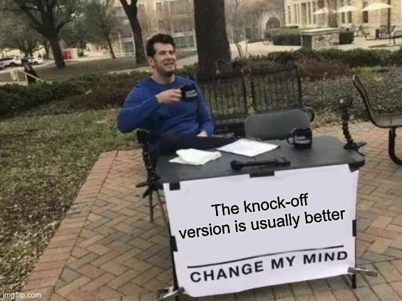 Change My Mind Meme |  The knock-off version is usually better | image tagged in memes,change my mind | made w/ Imgflip meme maker