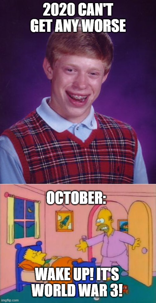 AAAAAAAAAAAAHHHHHHHHHHH!!!!!!! |  2020 CAN'T GET ANY WORSE; OCTOBER:; WAKE UP! IT'S WORLD WAR 3! | image tagged in memes,bad luck brian,wake up everybody it's _______ | made w/ Imgflip meme maker