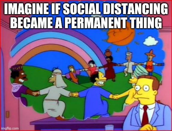 imagine a world |  IMAGINE IF SOCIAL DISTANCING BECAME A PERMANENT THING | image tagged in imagine a world | made w/ Imgflip meme maker