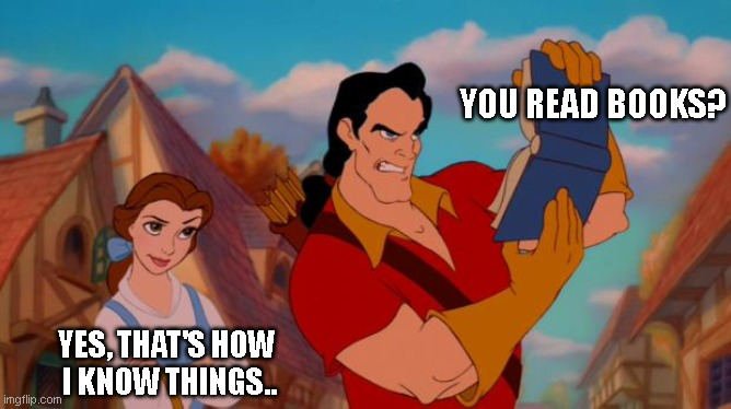 gaston book |  YOU READ BOOKS? YES, THAT'S HOW  I KNOW THINGS.. | image tagged in gaston book | made w/ Imgflip meme maker