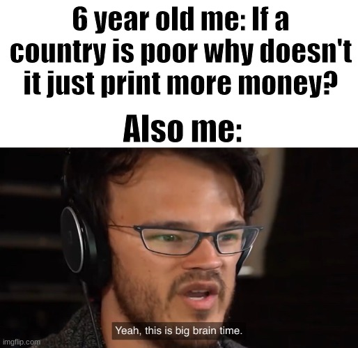 I am very smert |  6 year old me: If a country is poor why doesn't it just print more money? Also me: | image tagged in yeah this is big brain time | made w/ Imgflip meme maker