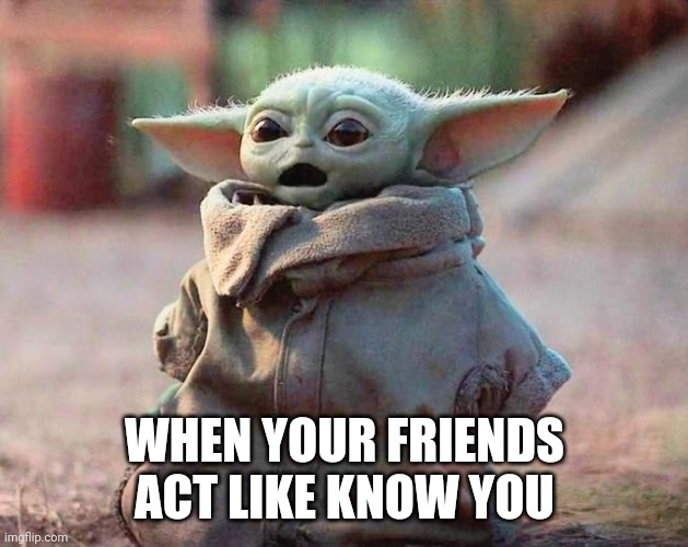 Surprised Baby Yoda |  WHEN YOUR FRIENDS ACT LIKE KNOW YOU | image tagged in surprised baby yoda | made w/ Imgflip meme maker