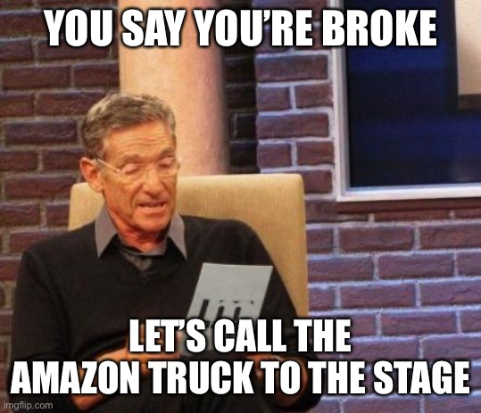 With your broke ass |  YOU SAY YOU'RE BROKE; LET'S CALL THE AMAZON TRUCK TO THE STAGE | image tagged in maury lie detector,amazon,broke | made w/ Imgflip meme maker