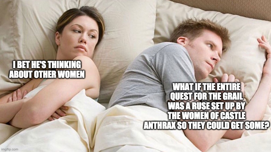 I bet he's thinking of other women |  WHAT IF THE ENTIRE QUEST FOR THE GRAIL WAS A RUSE SET UP BY THE WOMEN OF CASTLE ANTHRAX SO THEY COULD GET SOME? I BET HE'S THINKING ABOUT OTHER WOMEN | image tagged in couple in bed,monty python,fan theory,fan theories,monty python and the holy grail,holy grail | made w/ Imgflip meme maker