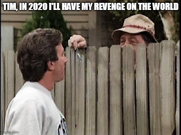 Masks, Wilson's revenge |  TIM, IN 2020 I'LL HAVE MY REVENGE ON THE WORLD | image tagged in home improvement tim and wilson,wilson,masks,covid | made w/ Imgflip meme maker