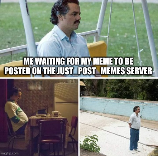 Sad Pablo Escobar |  ME WAITING FOR MY MEME TO BE POSTED ON THE JUST_POST_MEMES SERVER | image tagged in memes,sad pablo escobar | made w/ Imgflip meme maker