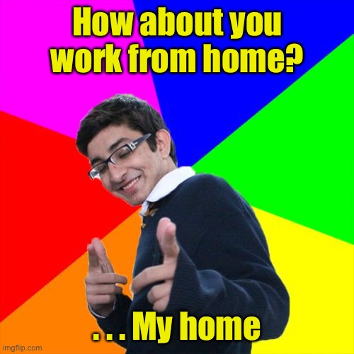 Subtle Pickup Liner |  How about you work from home? . . . My home | image tagged in memes,subtle pickup liner,work from home | made w/ Imgflip meme maker