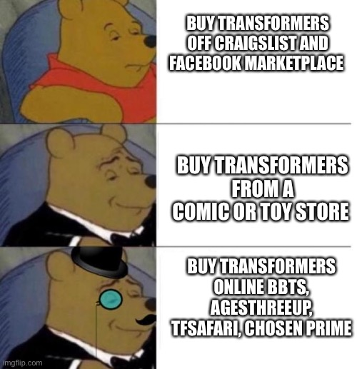 Transformers |  BUY TRANSFORMERS OFF CRAIGSLIST AND FACEBOOK MARKETPLACE; BUY TRANSFORMERS FROM A COMIC OR TOY STORE; BUY TRANSFORMERS ONLINE BBTS, AGESTHREEUP, TFSAFARI, CHOSEN PRIME | image tagged in tuxedo winnie the pooh 3 panel | made w/ Imgflip meme maker