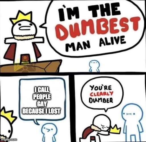 Dumbest Man Alive Blank |  I CALL PEOPLE GAY BECAUSE I LOST | image tagged in dumbest man alive blank | made w/ Imgflip meme maker