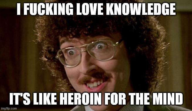 I FUCKING LOVE KNOWLEDGE; IT'S LIKE HEROIN FOR THE MIND | image tagged in memes | made w/ Imgflip meme maker