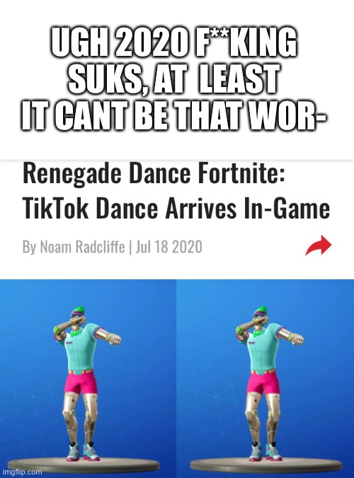 This is Gonna be a tough Battle to fight gamers, |  UGH 2020 F**KING SUKS, AT  LEAST IT CANT BE THAT WOR- | image tagged in fortnite,tik tok | made w/ Imgflip meme maker