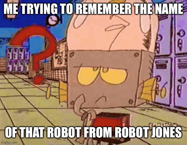 Mk |  ME TRYING TO REMEMBER THE NAME; OF THAT ROBOT FROM ROBOT JONES | image tagged in robot jones | made w/ Imgflip meme maker