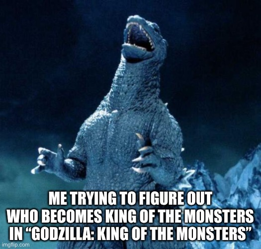 "Laughing Godzilla | ME TRYING TO FIGURE OUT WHO BECOMES KING OF THE MONSTERS IN ""GODZILLA: KING OF THE MONSTERS"" 