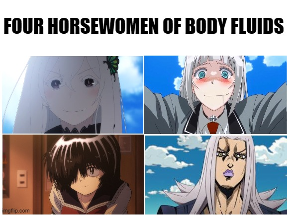 It's all come together |  FOUR HORSEWOMEN OF BODY FLUIDS | image tagged in blank white template,memes,anime,anime meme,anime girl,four horsemen | made w/ Imgflip meme maker