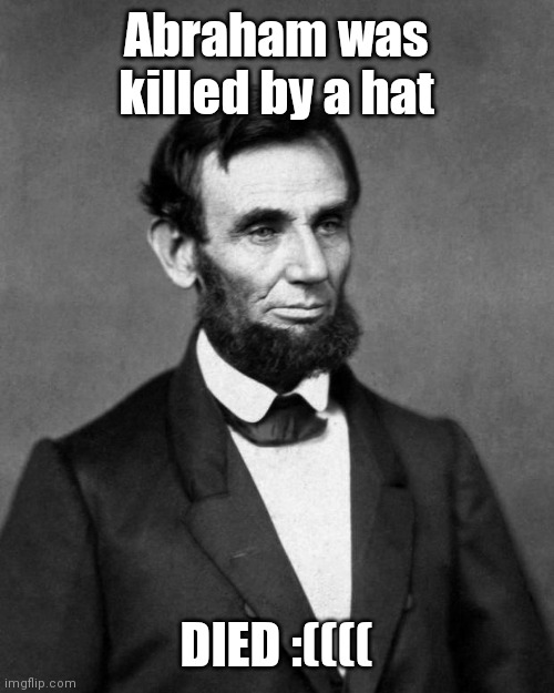 Abraham Lincoln |  Abraham was killed by a hat; DIED :(((( | image tagged in abraham lincoln | made w/ Imgflip meme maker