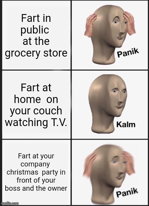 Panik Kalm Panik Meme |  Fart in public  at the grocery store; Fart at home  on your couch watching T.V. Fart at your company  christmas  party in front of your boss and the owner | image tagged in memes,panik kalm panik | made w/ Imgflip meme maker