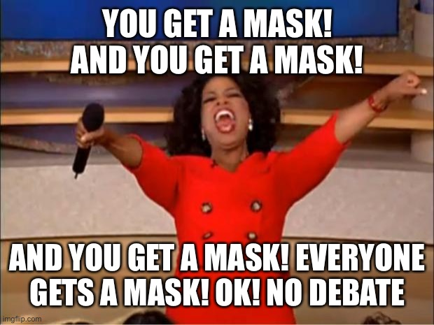 Oprah You Get A |  YOU GET A MASK! AND YOU GET A MASK! AND YOU GET A MASK! EVERYONE GETS A MASK! OK! NO DEBATE | image tagged in memes,oprah you get a | made w/ Imgflip meme maker