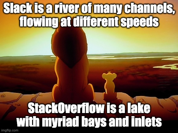 Slack versus StackOverflow |  Slack is a river of many channels, flowing at different speeds; StackOverflow is a lake with myriad bays and inlets | image tagged in memes,lion king,slack,stackoverflow | made w/ Imgflip meme maker