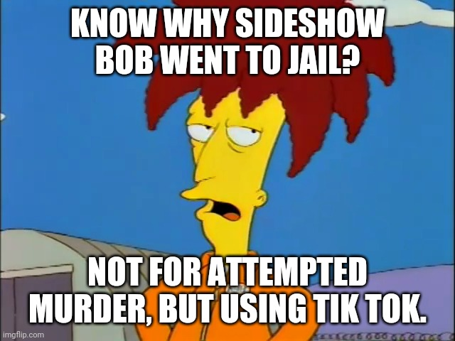 AYeeet |  KNOW WHY SIDESHOW BOB WENT TO JAIL? NOT FOR ATTEMPTED MURDER, BUT USING TIK TOK. | image tagged in sideshow bob in jumpsuit | made w/ Imgflip meme maker