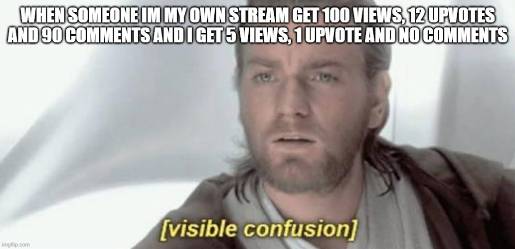 Visible Confusion |  WHEN SOMEONE IM MY OWN STREAM GET 100 VIEWS, 12 UPVOTES AND 90 COMMENTS AND I GET 5 VIEWS, 1 UPVOTE AND NO COMMENTS | image tagged in visible confusion | made w/ Imgflip meme maker