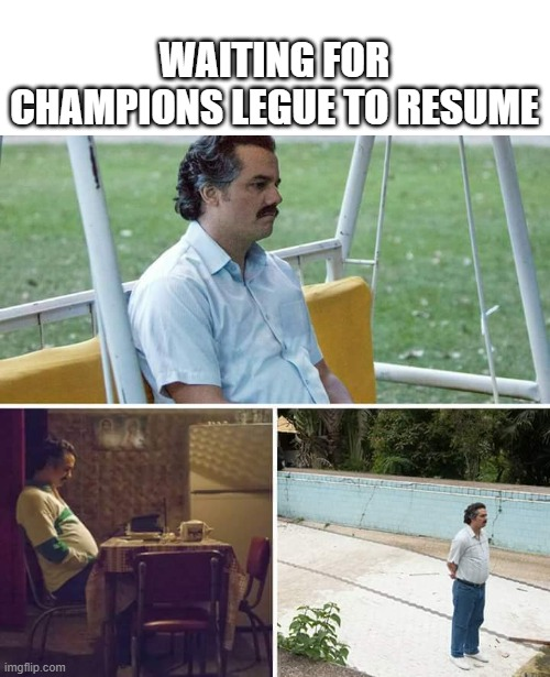 Waiting for champions league |  WAITING FOR CHAMPIONS LEGUE TO RESUME | image tagged in memes,sad pablo escobar,champions league,football | made w/ Imgflip meme maker